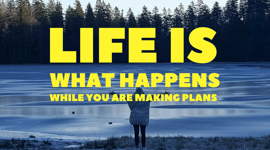 Life is what happens while you are making plans.